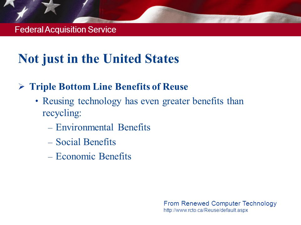 Federal Acquisition Service Not just in the United States Triple Bottom Line Benefits of Reuse Reusing technology has even greater benefits than recyc