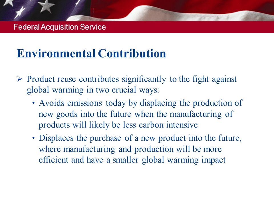 Federal Acquisition Service Environmental Contribution Product reuse contributes significantly to the fight against global warming in two crucial ways
