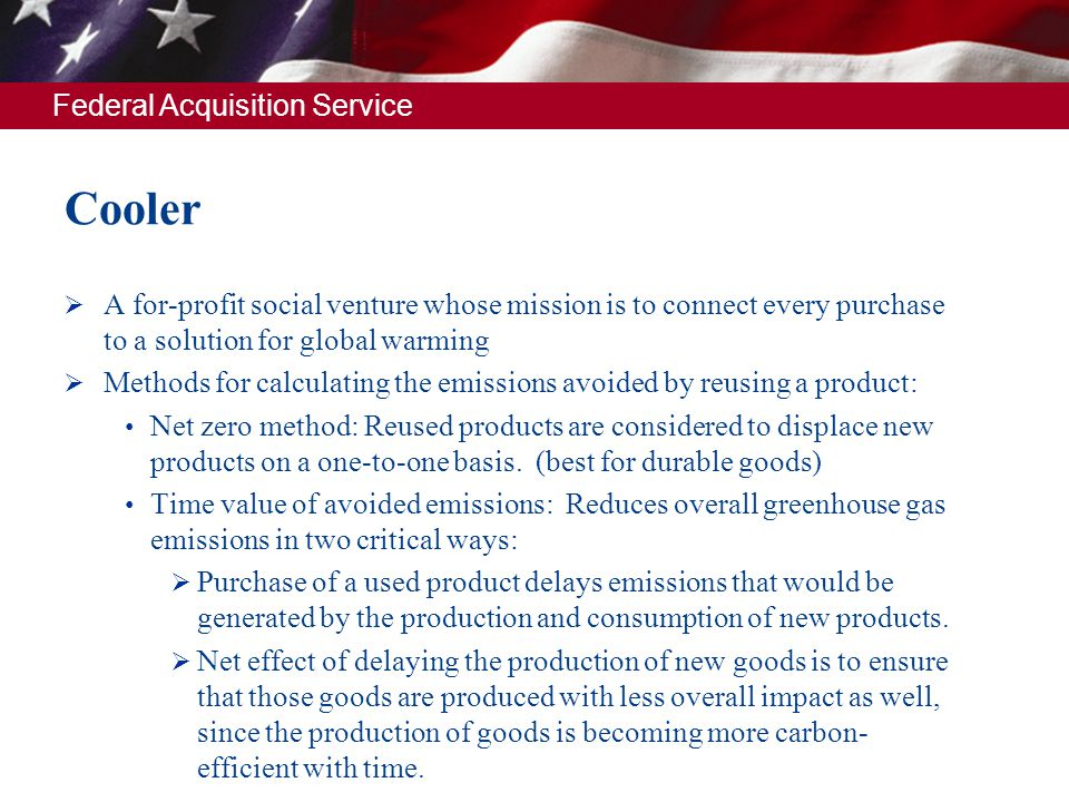 Federal Acquisition Service Cooler A for-profit social venture whose mission is to connect every purchase to a solution for global warming Methods for