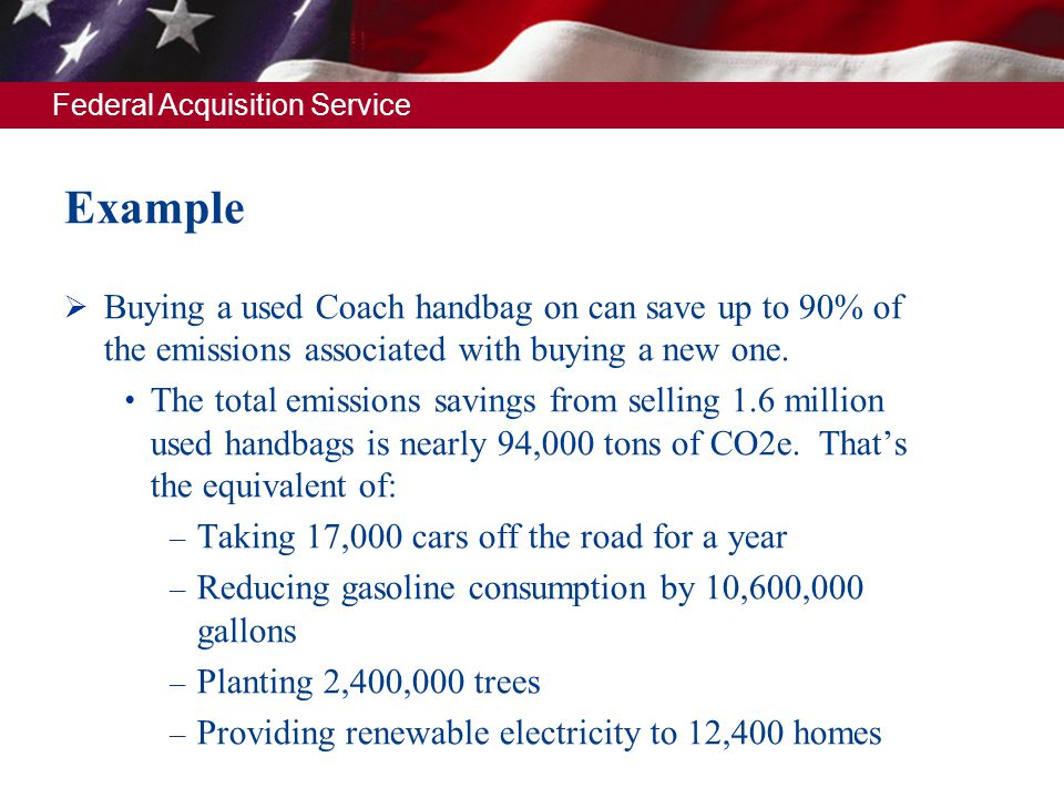 Federal Acquisition Service Example Buying a used Coach handbag on can save up to 90% of the emissions associated with buying a new one. The total emi
