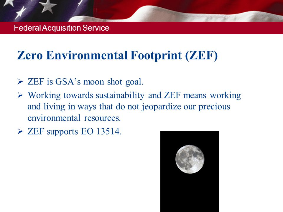 Federal Acquisition Service Zero Environmental Footprint (ZEF) ZEF is GSAs moon shot goal. Working towards sustainability and ZEF means working and li