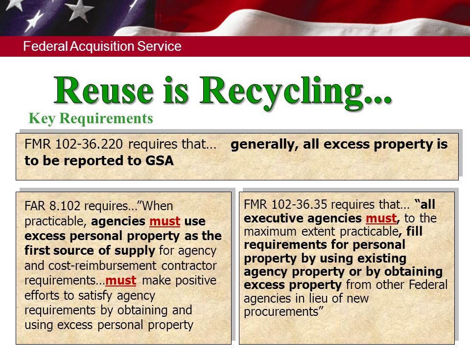Federal Acquisition Service Key Requirements FMR 102-36.220 requires that… generally, all excess property is to be reported to GSA FMR 102-36.35 requi