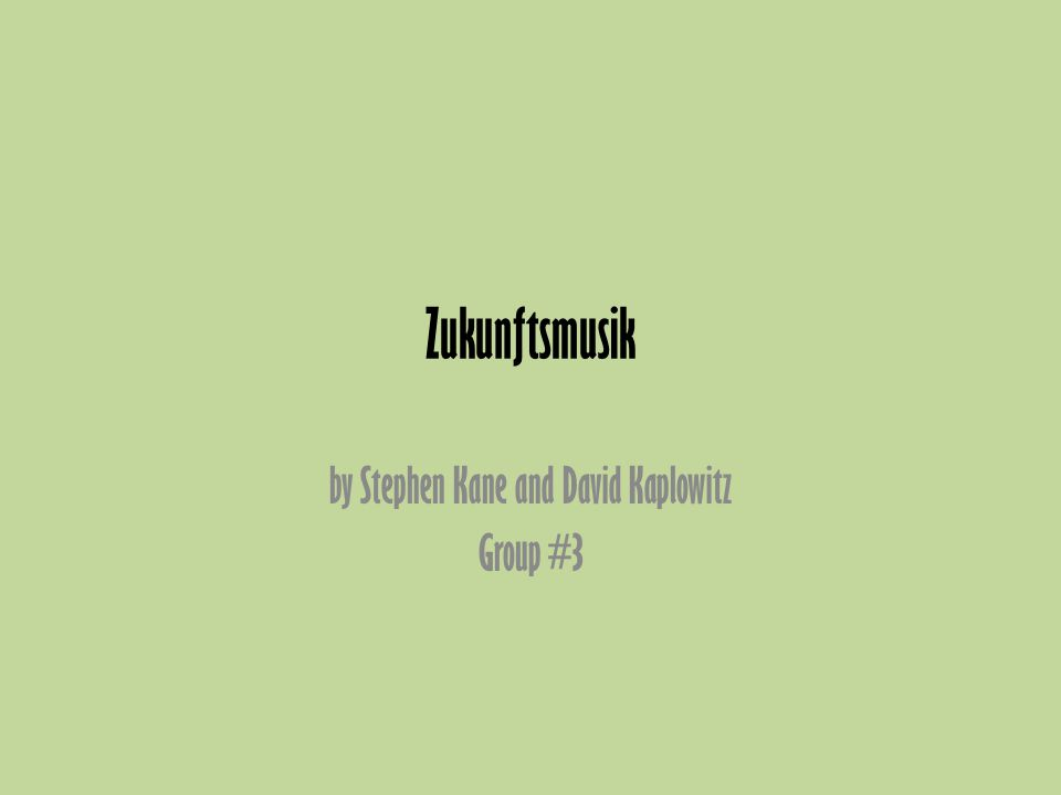 Zukunftsmusik by Stephen Kane and David Kaplowitz Group #3