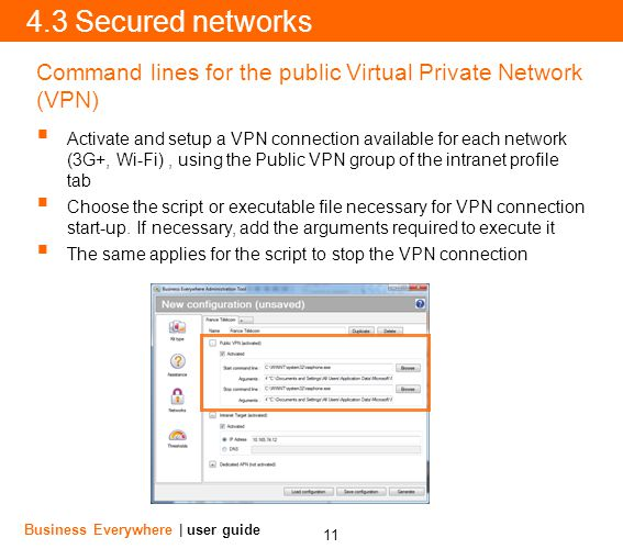 11 Business Everywhere | user guide 4.3 Secured networks Command lines for the public Virtual Private Network (VPN) Activate and setup a VPN connection available for each network (3G+, Wi-Fi), using the Public VPN group of the intranet profile tab Choose the script or executable file necessary for VPN connection start-up.