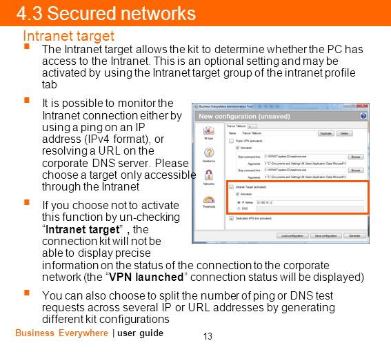 13 Business Everywhere | user guide 4.3 Secured networks Intranet target The Intranet target allows the kit to determine whether the PC has access to the Intranet.