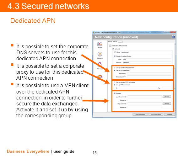 15 Business Everywhere | user guide 4.3 Secured networks It is possible to set the corporate DNS servers to use for this dedicated APN connection It is possible to set a corporate proxy to use for this dedicated APN connection It is possible to use a VPN client over the dedicated APN connection, in order to further secure the data exchanged.