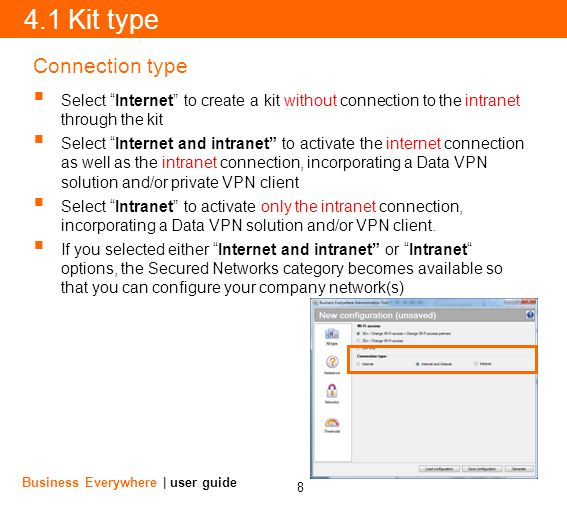 8 Business Everywhere | user guide 4.1 Kit type Connection type Select Internet to create a kit without connection to the intranet through the kit Select Internet and intranet to activate the internet connection as well as the intranet connection, incorporating a Data VPN solution and/or private VPN client Select Intranet to activate only the intranet connection, incorporating a Data VPN solution and/or VPN client.