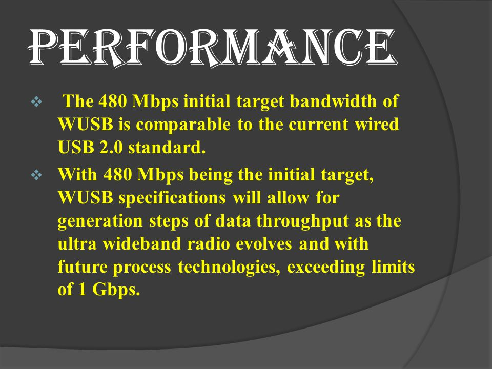 PERFORMANCE The 480 Mbps initial target bandwidth of WUSB is comparable to the current wired USB 2.0 standard.