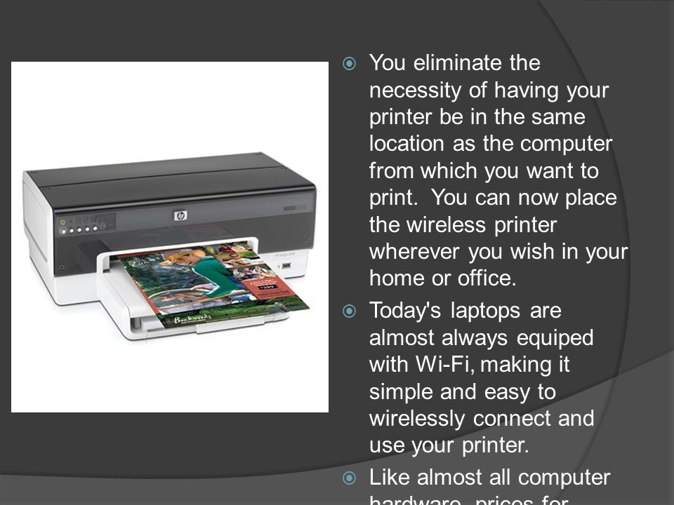 You eliminate the necessity of having your printer be in the same location as the computer from which you want to print.