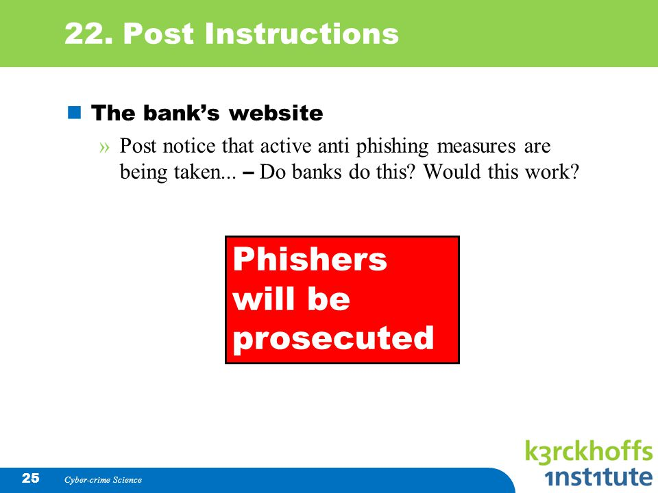 Cyber-crime Science 25 22. Post Instructions The banks website »Post notice that active anti phishing measures are being taken... – Do banks do this?