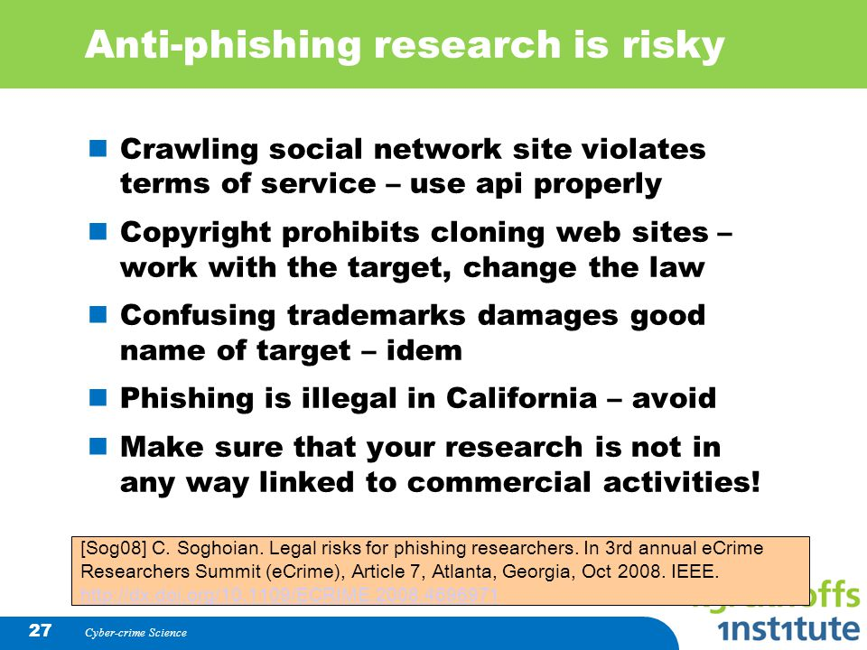 Cyber-crime Science 27 Anti-phishing research is risky Crawling social network site violates terms of service – use api properly Copyright prohibits c