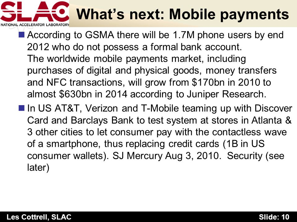 Slide: 10 Les Cottrell, SLAC Whats next: Mobile payments According to GSMA there will be 1.7M phone users by end 2012 who do not possess a formal bank account.