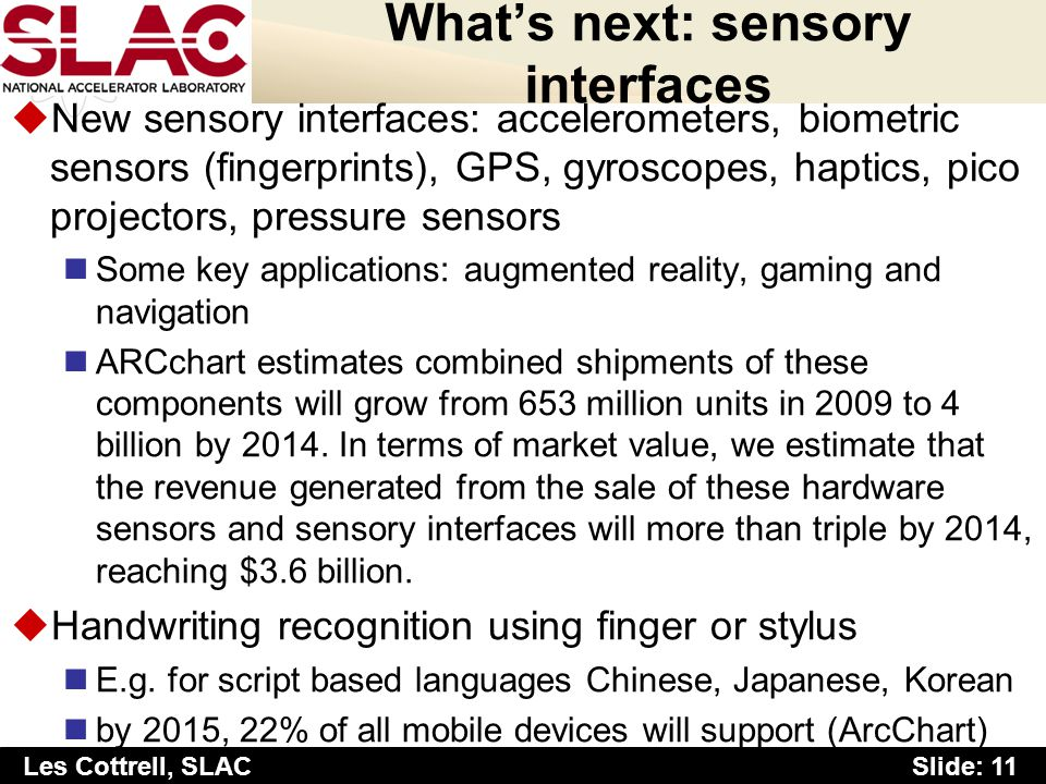 Slide: 11 Les Cottrell, SLAC Whats next: sensory interfaces uNew sensory interfaces: accelerometers, biometric sensors (fingerprints), GPS, gyroscopes, haptics, pico projectors, pressure sensors Some key applications: augmented reality, gaming and navigation ARCchart estimates combined shipments of these components will grow from 653 million units in 2009 to 4 billion by 2014.