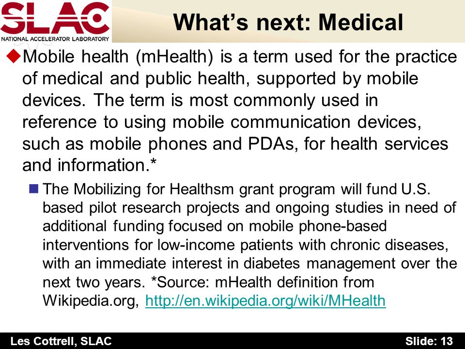 Slide: 13 Les Cottrell, SLAC Whats next: Medical uMobile health (mHealth) is a term used for the practice of medical and public health, supported by m