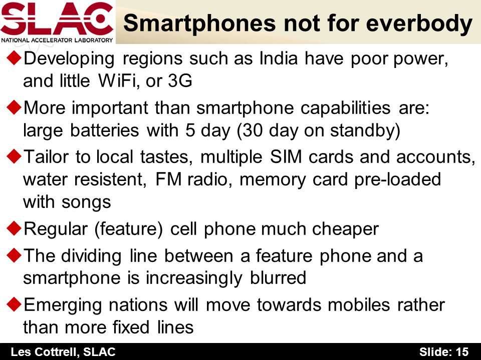 Slide: 15 Les Cottrell, SLAC Smartphones not for everbody uDeveloping regions such as India have poor power, and little WiFi, or 3G uMore important than smartphone capabilities are: large batteries with 5 day (30 day on standby) uTailor to local tastes, multiple SIM cards and accounts, water resistent, FM radio, memory card pre-loaded with songs uRegular (feature) cell phone much cheaper uThe dividing line between a feature phone and a smartphone is increasingly blurred uEmerging nations will move towards mobiles rather than more fixed lines