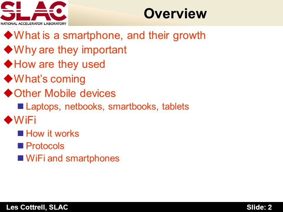 Slide: 2 Les Cottrell, SLAC Overview uWhat is a smartphone, and their growth uWhy are they important uHow are they used uWhats coming uOther Mobile de