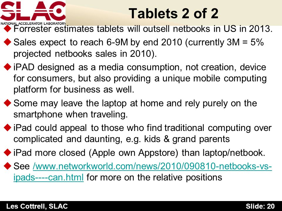 Slide: 20 Les Cottrell, SLAC Tablets 2 of 2 uForrester estimates tablets will outsell netbooks in US in 2013.