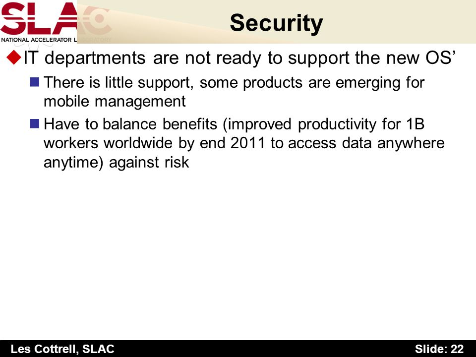 Slide: 22 Les Cottrell, SLAC Security uIT departments are not ready to support the new OS There is little support, some products are emerging for mobi