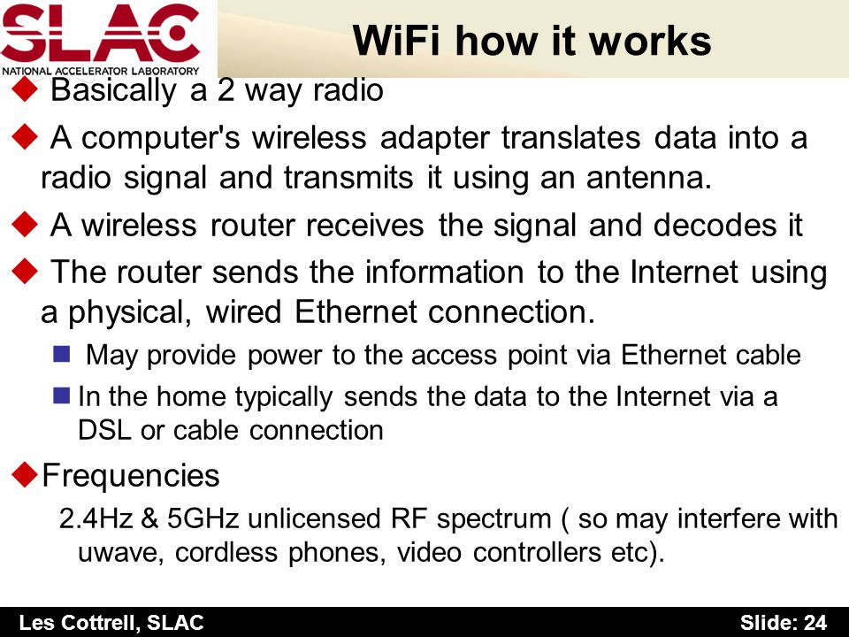 Slide: 24 Les Cottrell, SLAC WiFi how it works u Basically a 2 way radio u A computer s wireless adapter translates data into a radio signal and transmits it using an antenna.