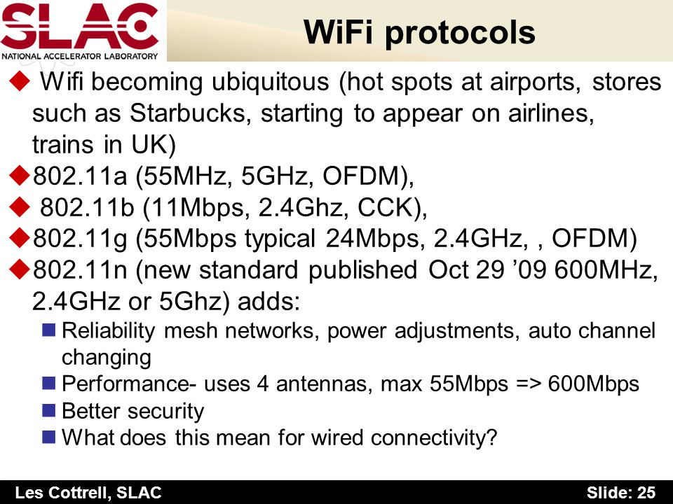Slide: 25 Les Cottrell, SLAC WiFi protocols u Wifi becoming ubiquitous (hot spots at airports, stores such as Starbucks, starting to appear on airlines, trains in UK) u802.11a (55MHz, 5GHz, OFDM), u 802.11b (11Mbps, 2.4Ghz, CCK), u802.11g (55Mbps typical 24Mbps, 2.4GHz,, OFDM) u802.11n (new standard published Oct 29 09 600MHz, 2.4GHz or 5Ghz) adds: Reliability mesh networks, power adjustments, auto channel changing Performance- uses 4 antennas, max 55Mbps => 600Mbps Better security What does this mean for wired connectivity