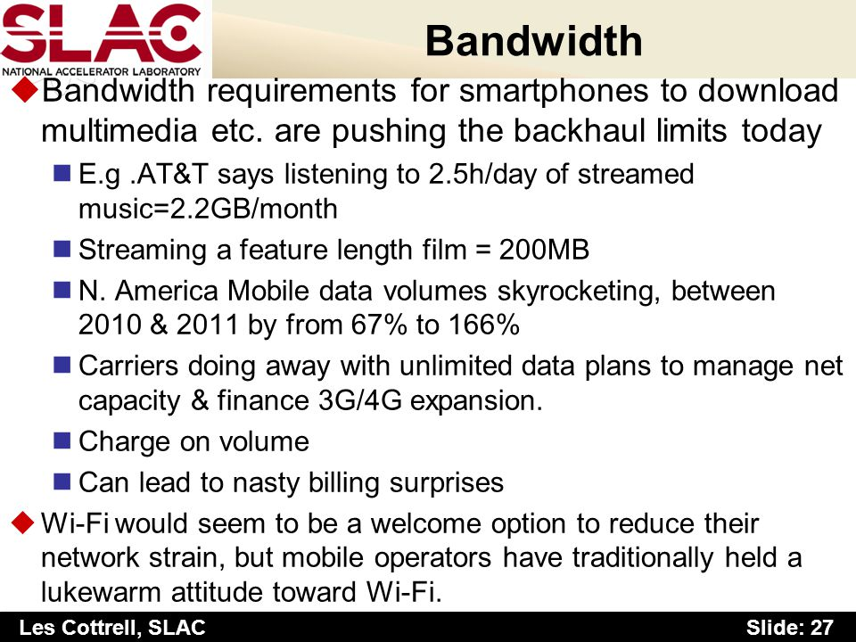 Slide: 27 Les Cottrell, SLAC Bandwidth uBandwidth requirements for smartphones to download multimedia etc. are pushing the backhaul limits today E.g.A