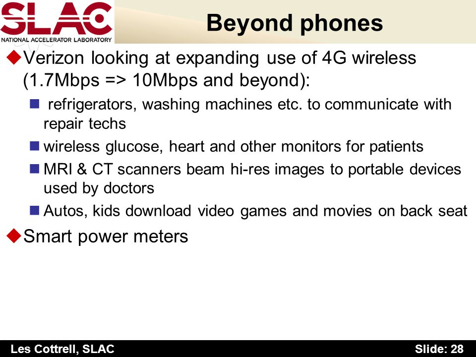 Slide: 28 Les Cottrell, SLAC Beyond phones uVerizon looking at expanding use of 4G wireless (1.7Mbps => 10Mbps and beyond): refrigerators, washing machines etc.