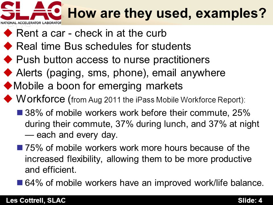 Slide: 4 Les Cottrell, SLAC How are they used, examples? u Rent a car - check in at the curb u Real time Bus schedules for students u Push button acce