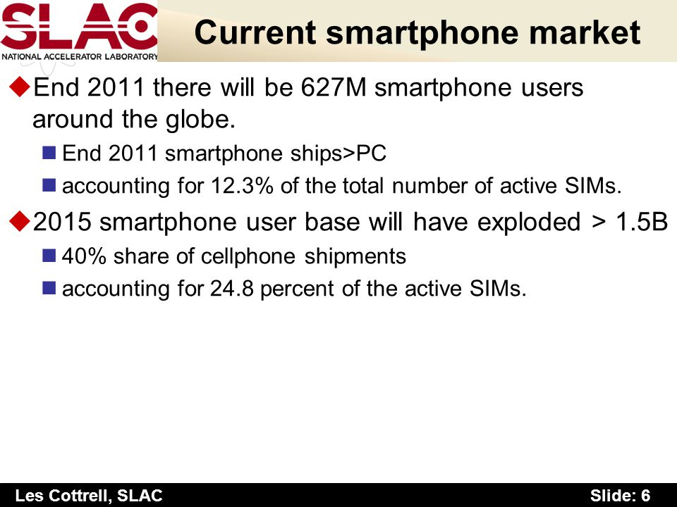 Slide: 6 Les Cottrell, SLAC Current smartphone market uEnd 2011 there will be 627M smartphone users around the globe. End 2011 smartphone ships>PC acc