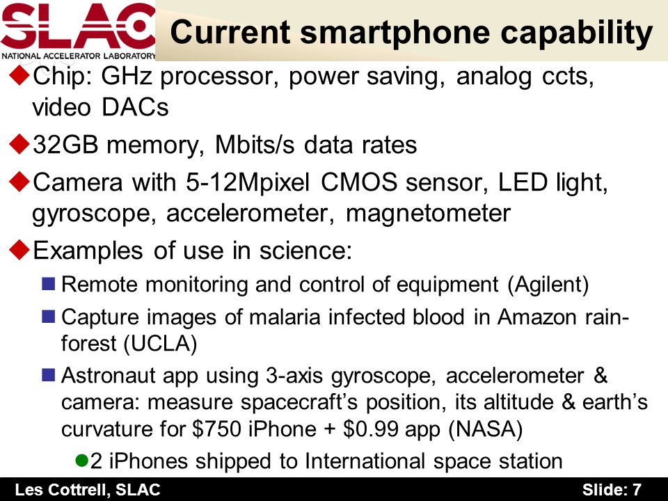 Slide: 7 Les Cottrell, SLAC Current smartphone capability uChip: GHz processor, power saving, analog ccts, video DACs u32GB memory, Mbits/s data rates
