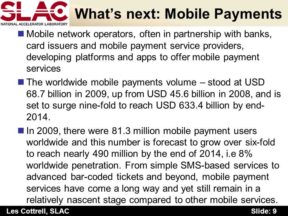 Slide: 9 Les Cottrell, SLAC Whats next: Mobile Payments Mobile network operators, often in partnership with banks, card issuers and mobile payment service providers, developing platforms and apps to offer mobile payment services The worldwide mobile payments volume – stood at USD 68.7 billion in 2009, up from USD 45.6 billion in 2008, and is set to surge nine-fold to reach USD 633.4 billion by end- 2014.