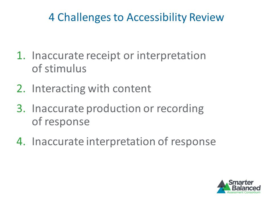 4 Challenges to Accessibility Review 1.Inaccurate receipt or interpretation of stimulus 2.Interacting with content 3.Inaccurate production or recording of response 4.Inaccurate interpretation of response
