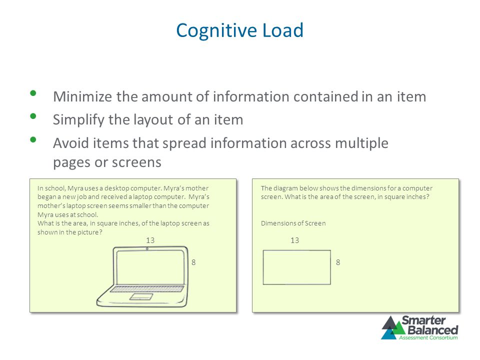 Cognitive Load Minimize the amount of information contained in an item Simplify the layout of an item Avoid items that spread information across multiple pages or screens In school, Myra uses a desktop computer.
