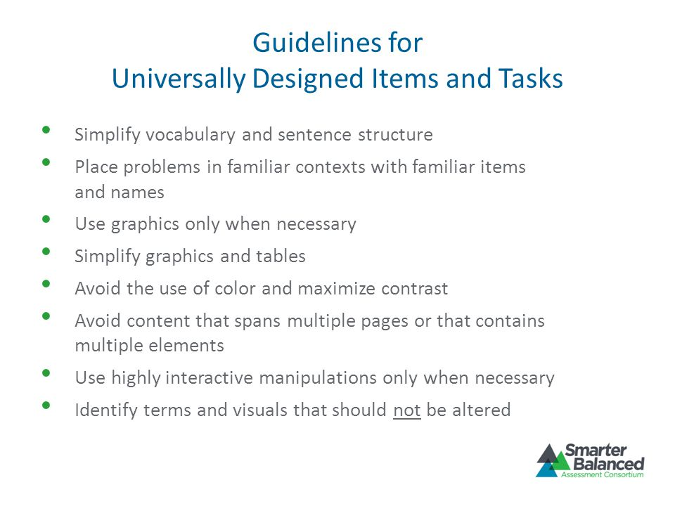 Guidelines for Universally Designed Items and Tasks Simplify vocabulary and sentence structure Place problems in familiar contexts with familiar items and names Use graphics only when necessary Simplify graphics and tables Avoid the use of color and maximize contrast Avoid content that spans multiple pages or that contains multiple elements Use highly interactive manipulations only when necessary Identify terms and visuals that should not be altered