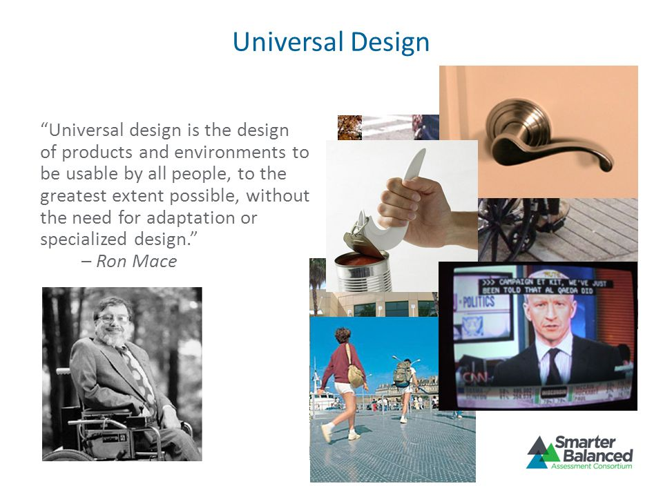 Universal Design Universal design is the design of products and environments to be usable by all people, to the greatest extent possible, without the need for adaptation or specialized design.