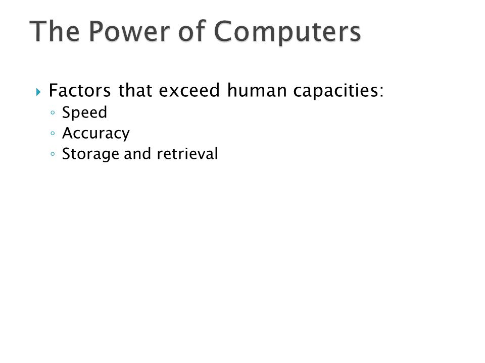 Factors that exceed human capacities: Speed Accuracy Storage and retrieval