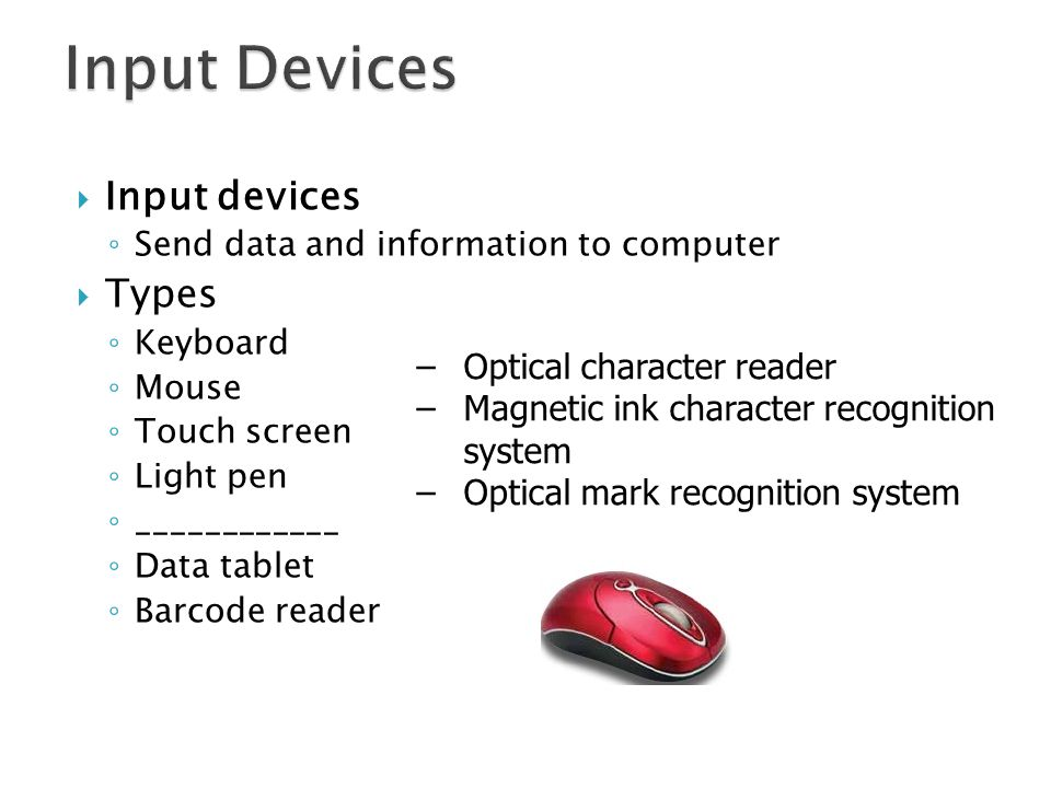Input devices Send data and information to computer Types Keyboard Mouse Touch screen Light pen ____________ Data tablet Barcode reader –Optical chara
