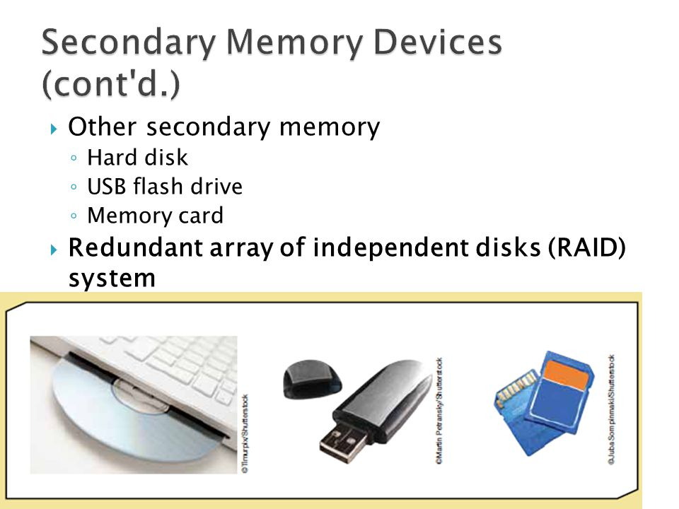 Other secondary memory Hard disk USB flash drive Memory card Redundant array of independent disks (RAID) system Collection of disk drives used for fau