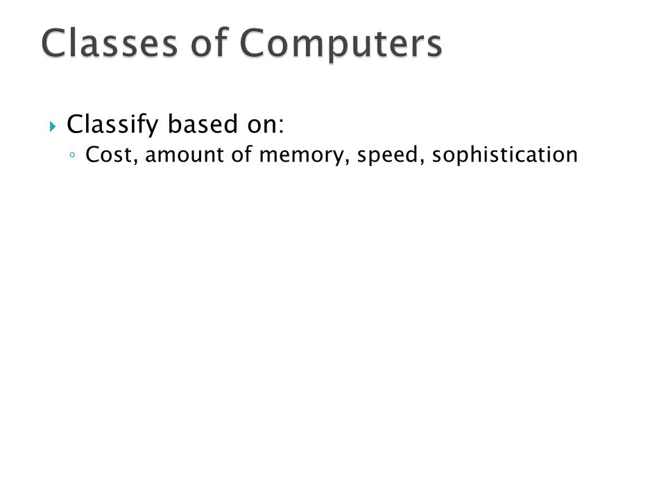 Classify based on: Cost, amount of memory, speed, sophistication