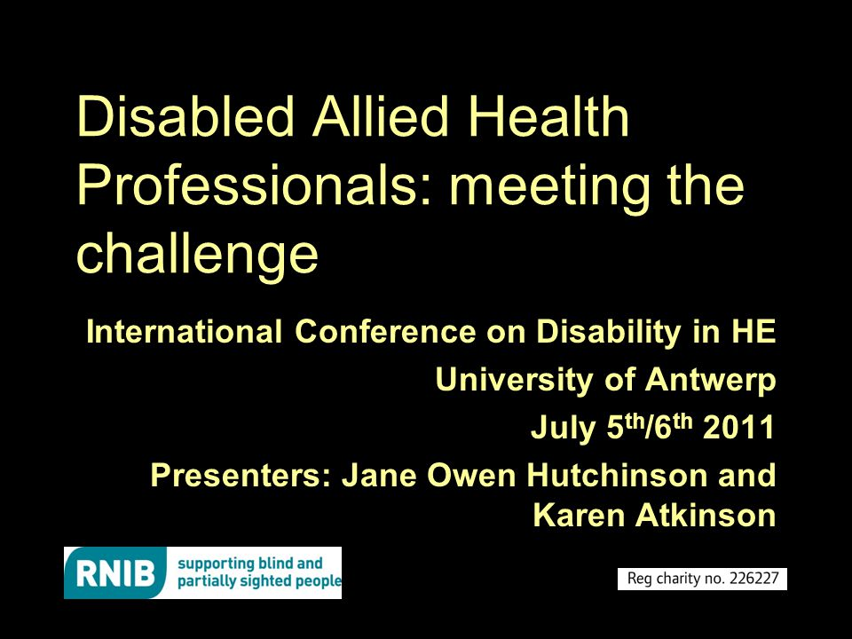 Disabled Allied Health Professionals: meeting the challenge International Conference on Disability in HE University of Antwerp July 5 th /6 th 2011 Presenters: Jane Owen Hutchinson and Karen Atkinson