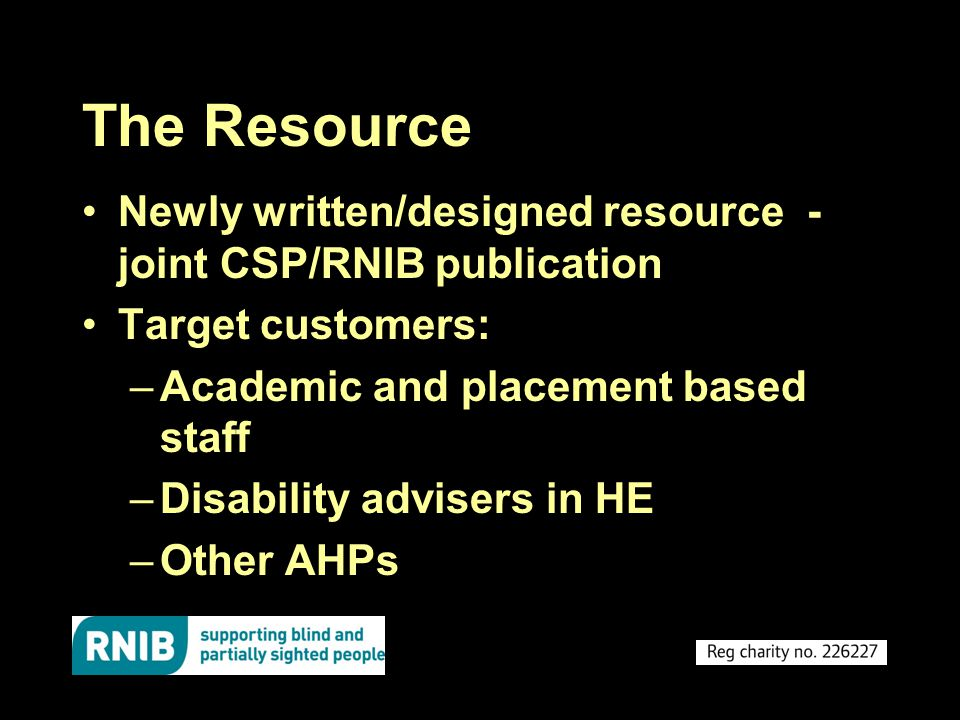 The Resource Newly written/designed resource - joint CSP/RNIB publication Target customers: –Academic and placement based staff –Disability advisers in HE –Other AHPs