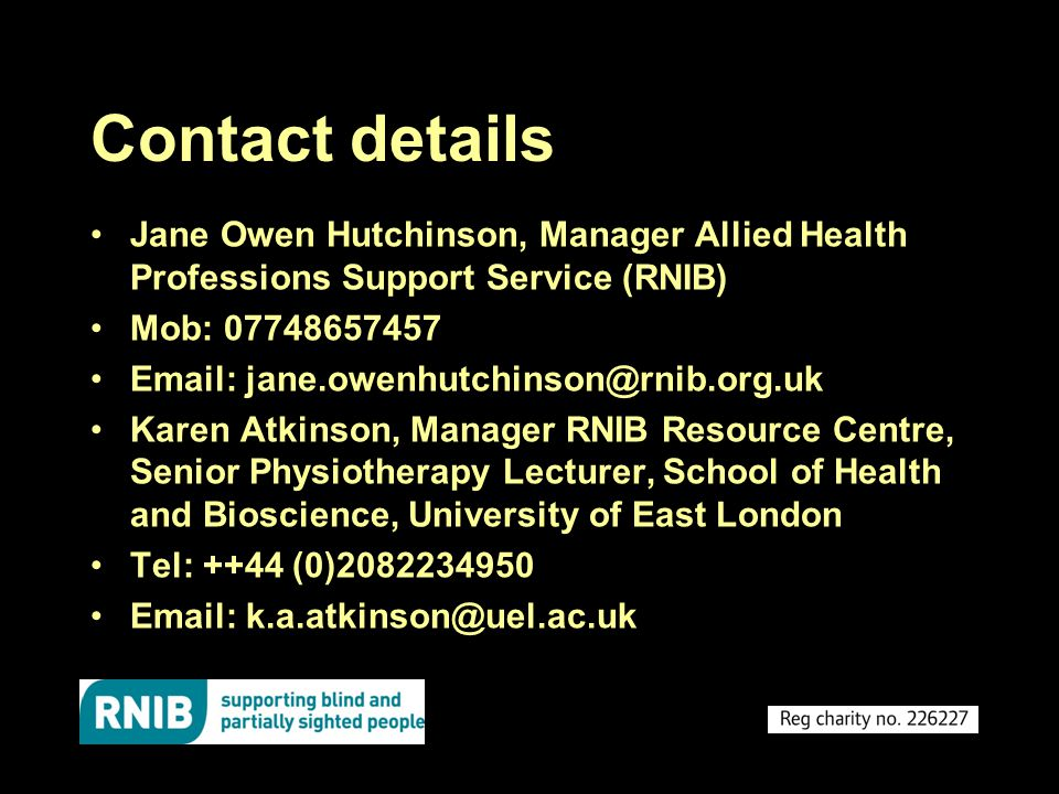 Contact details Jane Owen Hutchinson, Manager Allied Health Professions Support Service (RNIB) Mob: 07748657457 Email: jane.owenhutchinson@rnib.org.uk Karen Atkinson, Manager RNIB Resource Centre, Senior Physiotherapy Lecturer, School of Health and Bioscience, University of East London Tel: ++44 (0)2082234950 Email: k.a.atkinson@uel.ac.uk