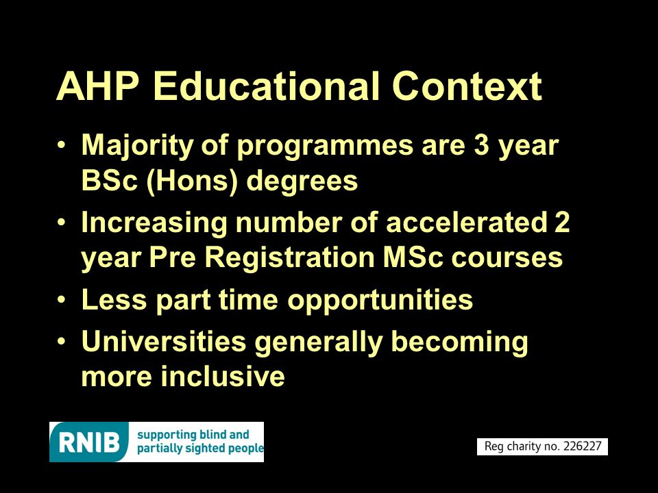 AHP Educational Context Majority of programmes are 3 year BSc (Hons) degrees Increasing number of accelerated 2 year Pre Registration MSc courses Less part time opportunities Universities generally becoming more inclusive