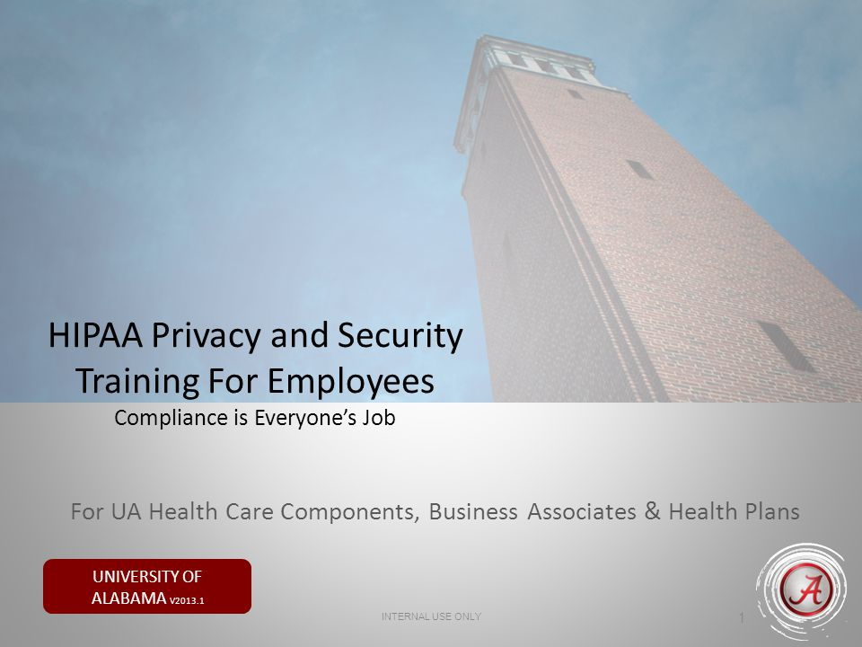 UNIVERSITY OF ALABAMA V2013.1 HIPAA Privacy and Security Training For Employees Compliance is Everyones Job 1 INTERNAL USE ONLY For UA Health Care Com