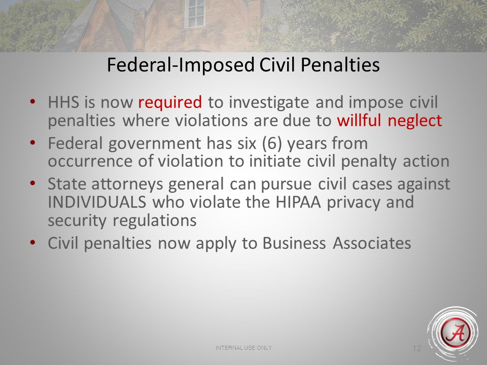 INTERNAL USE ONLY 12 Federal-Imposed Civil Penalties HHS is now required to investigate and impose civil penalties where violations are due to willful neglect Federal government has six (6) years from occurrence of violation to initiate civil penalty action State attorneys general can pursue civil cases against INDIVIDUALS who violate the HIPAA privacy and security regulations Civil penalties now apply to Business Associates