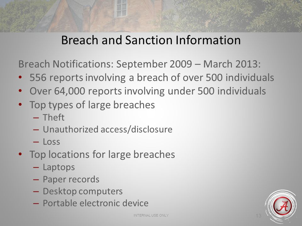 INTERNAL USE ONLY 13 Breach and Sanction Information Breach Notifications: September 2009 – March 2013: 556 reports involving a breach of over 500 individuals Over 64,000 reports involving under 500 individuals Top types of large breaches – Theft – Unauthorized access/disclosure – Loss Top locations for large breaches – Laptops – Paper records – Desktop computers – Portable electronic device