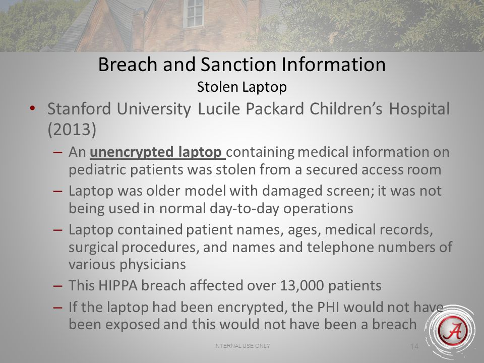 INTERNAL USE ONLY 14 Breach and Sanction Information Stolen Laptop Stanford University Lucile Packard Childrens Hospital (2013) – An unencrypted laptop containing medical information on pediatric patients was stolen from a secured access room – Laptop was older model with damaged screen; it was not being used in normal day-to-day operations – Laptop contained patient names, ages, medical records, surgical procedures, and names and telephone numbers of various physicians – This HIPPA breach affected over 13,000 patients – If the laptop had been encrypted, the PHI would not have been exposed and this would not have been a breach