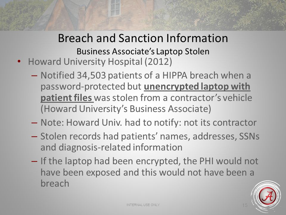 INTERNAL USE ONLY 15 Breach and Sanction Information Business Associates Laptop Stolen Howard University Hospital (2012) – Notified 34,503 patients of a HIPPA breach when a password-protected but unencrypted laptop with patient files was stolen from a contractors vehicle (Howard Universitys Business Associate) – Note: Howard Univ.
