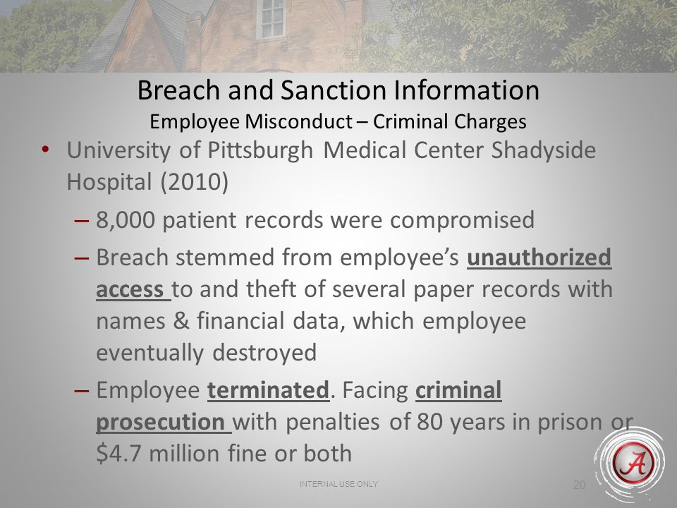 INTERNAL USE ONLY 20 Breach and Sanction Information Employee Misconduct – Criminal Charges University of Pittsburgh Medical Center Shadyside Hospital (2010) – 8,000 patient records were compromised – Breach stemmed from employees unauthorized access to and theft of several paper records with names & financial data, which employee eventually destroyed – Employee terminated.