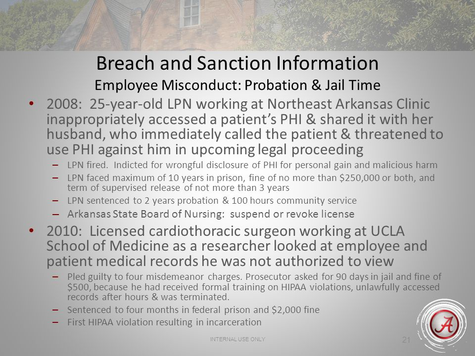 INTERNAL USE ONLY 21 Breach and Sanction Information Employee Misconduct: Probation & Jail Time 2008: 25-year-old LPN working at Northeast Arkansas Clinic inappropriately accessed a patients PHI & shared it with her husband, who immediately called the patient & threatened to use PHI against him in upcoming legal proceeding – LPN fired.
