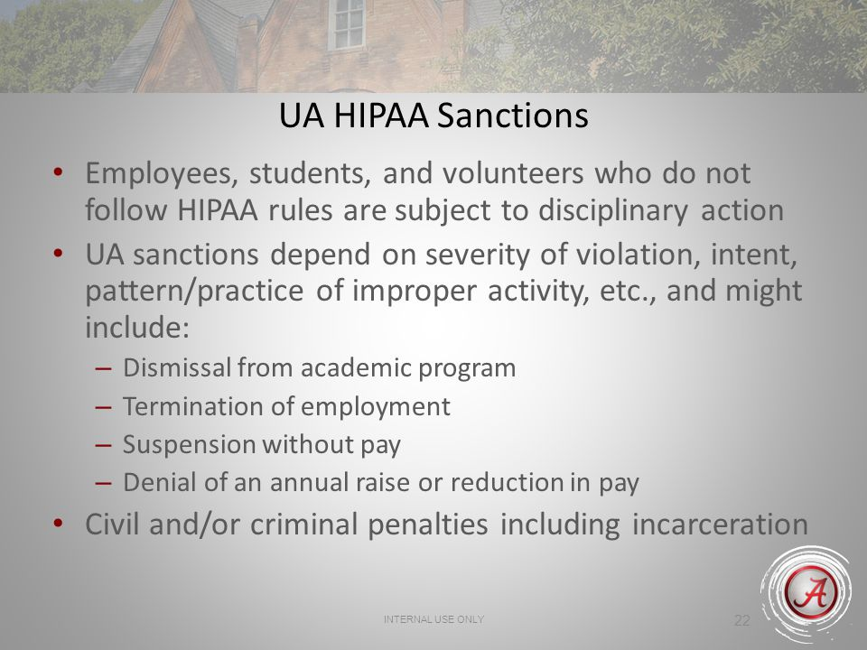 INTERNAL USE ONLY 22 UA HIPAA Sanctions Employees, students, and volunteers who do not follow HIPAA rules are subject to disciplinary action UA sanctions depend on severity of violation, intent, pattern/practice of improper activity, etc., and might include: – Dismissal from academic program – Termination of employment – Suspension without pay – Denial of an annual raise or reduction in pay Civil and/or criminal penalties including incarceration